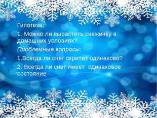 Гипотеза: 1. Можно ли вырастить снежинку в домашних условиях? Проблемные вопр