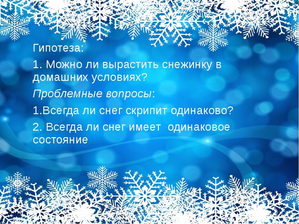 Гипотеза: 1. Можно ли вырастить снежинку в домашних условиях? Проблемные вопр...