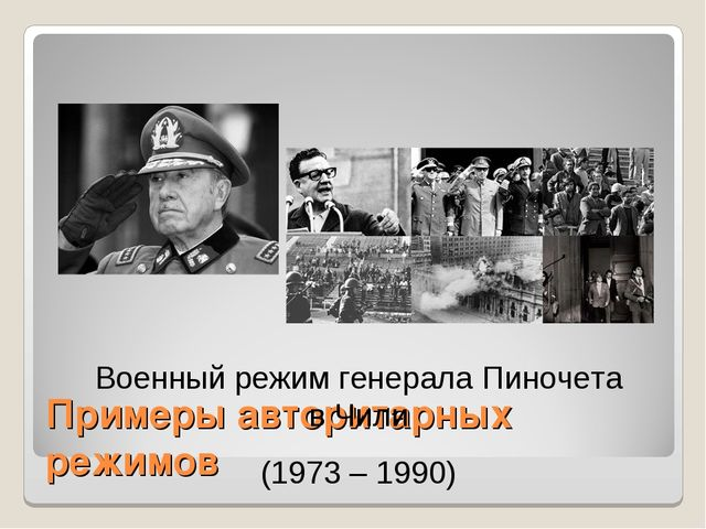 Примеры авторитарных режимов Военный режим генерала Пиночета в Чили (1973 – 1...