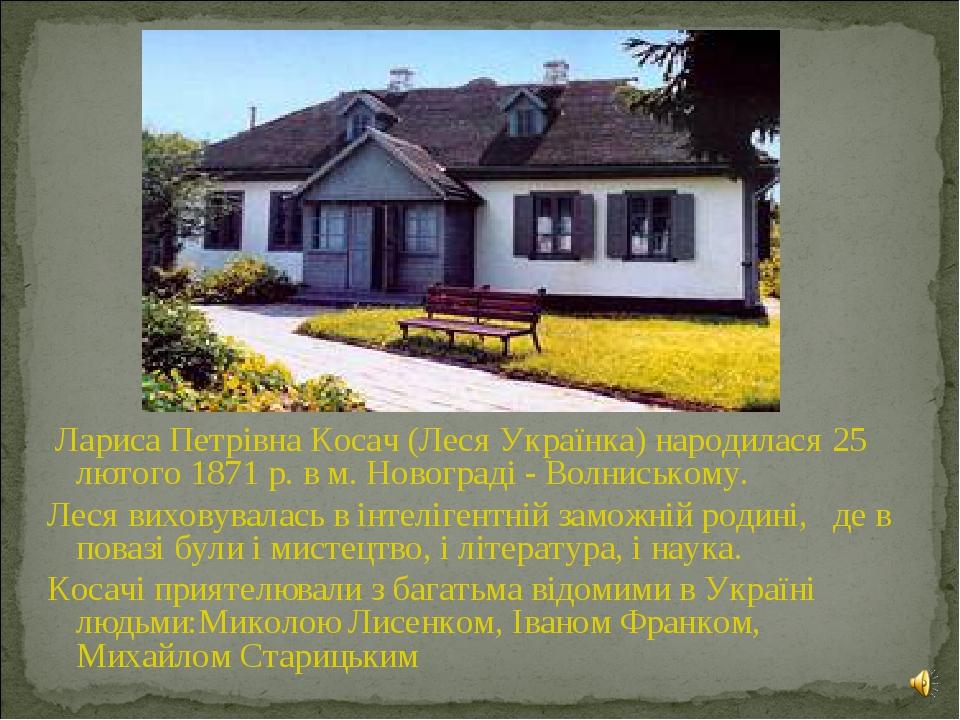 Лариса Петрівна Косач (Леся Українка) народилася 25 лютого 1871 р. в м. Ново...