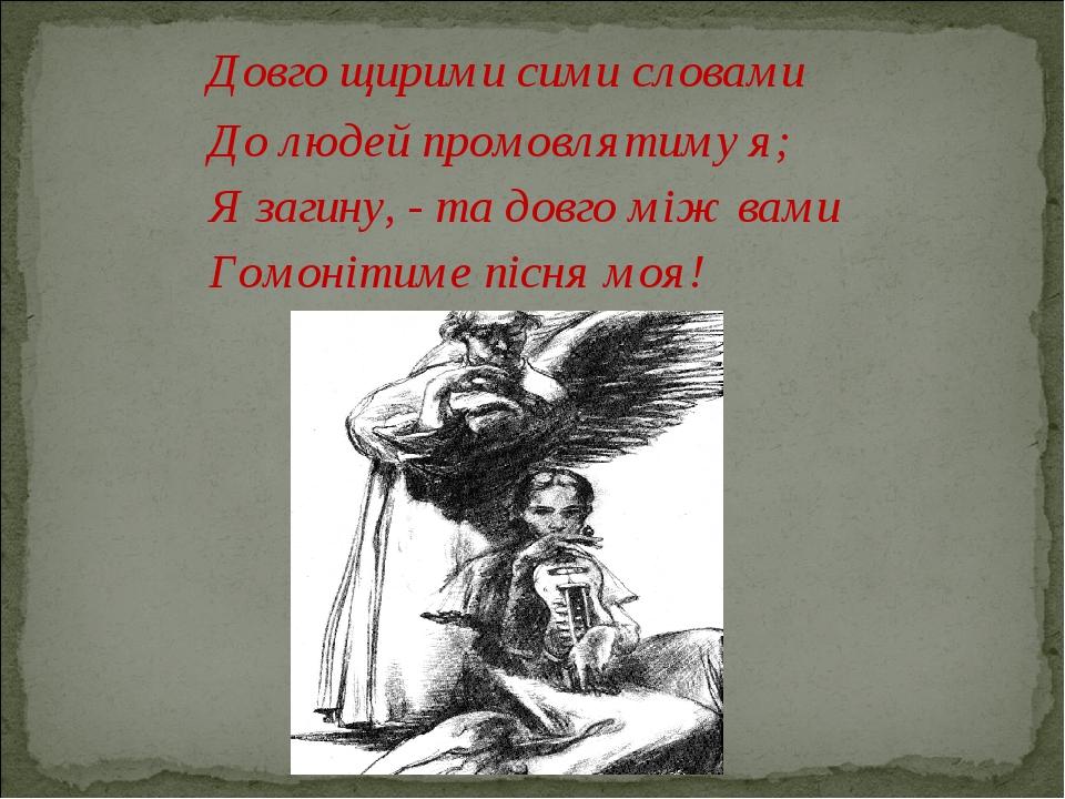 Довго щирими сими словами До людей промовлятиму я; Я загину, - та довго між...