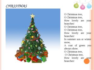 CHRISTMAS O Christmas tree, O Christmas tree, How lovely are your branches! O