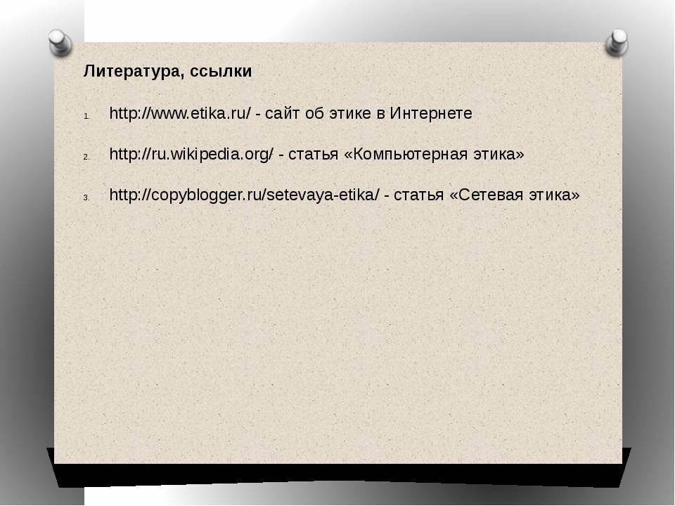 Литература, ссылки http://www.etika.ru/ - сайт об этике в Интернете http://ru...
