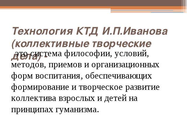 Технология КТД И.П.Иванова (коллективные творческие дела) - это система филос...