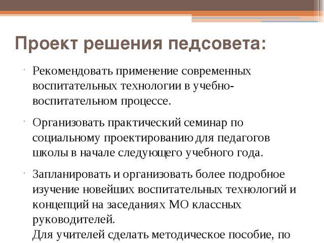 Проект решения педсовета: Рекомендовать применение современных воспитательных...