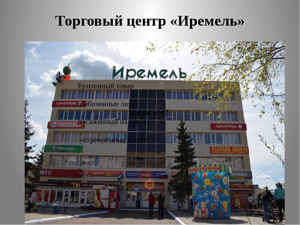 Торговый центр «Иремель» Н или НН? Купленный товар озабоченные люди посаженны...