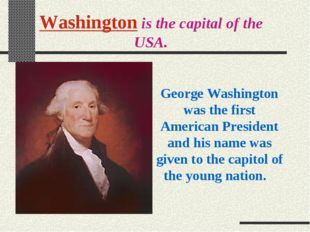 Washington is the capital of the USA. George Washington was the first America