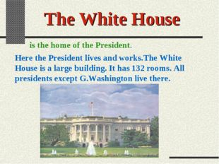 The White House is the home of the President. Here the President lives and wo