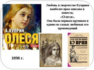 Любовь в творчестве Куприна наиболее ярко описана в повести, «Олеся». Она был