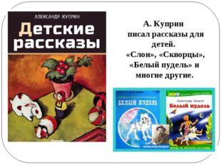 А. Куприн писал рассказы для детей. «Слон», «Скворцы», «Белый пудель» и многи