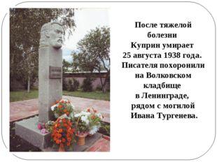 После тяжелой болезни Куприн умирает 25 августа 1938 года. Писателя похоронил