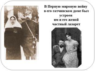 В Первую мировую войну в его гатчинском доме был устроен им и егоженой част