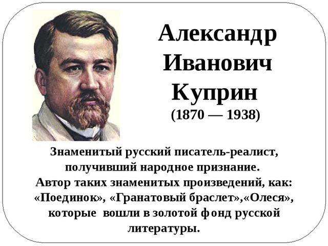 Александр Иванович Куприн (1870 — 1938) Знаменитый русский писатель-реалист,...