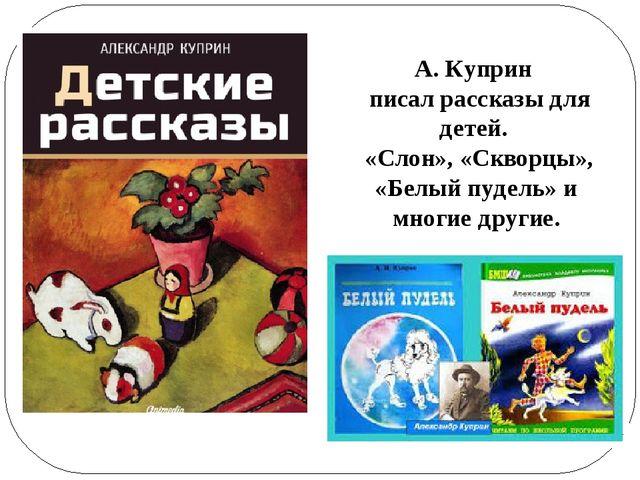 А. Куприн писал рассказы для детей. «Слон», «Скворцы», «Белый пудель» и многи...