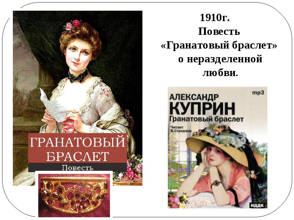 1910г.  Повесть «Гранатовый браслет» о неразделенной любви.