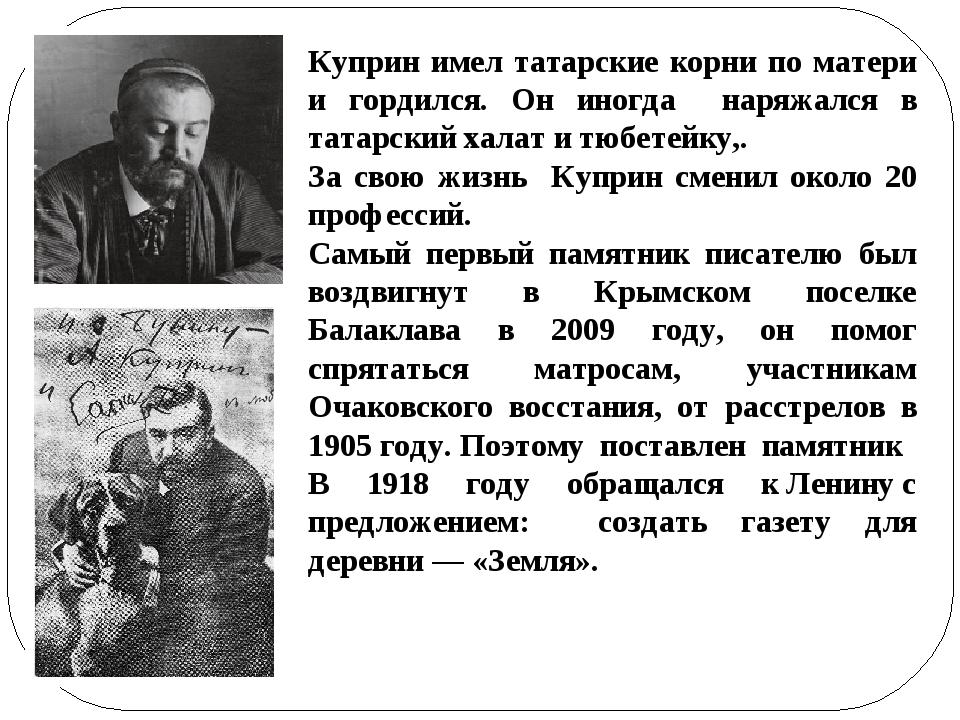 Куприн имел татарские корни по матери и гордился. Он иногда наряжался в татар...