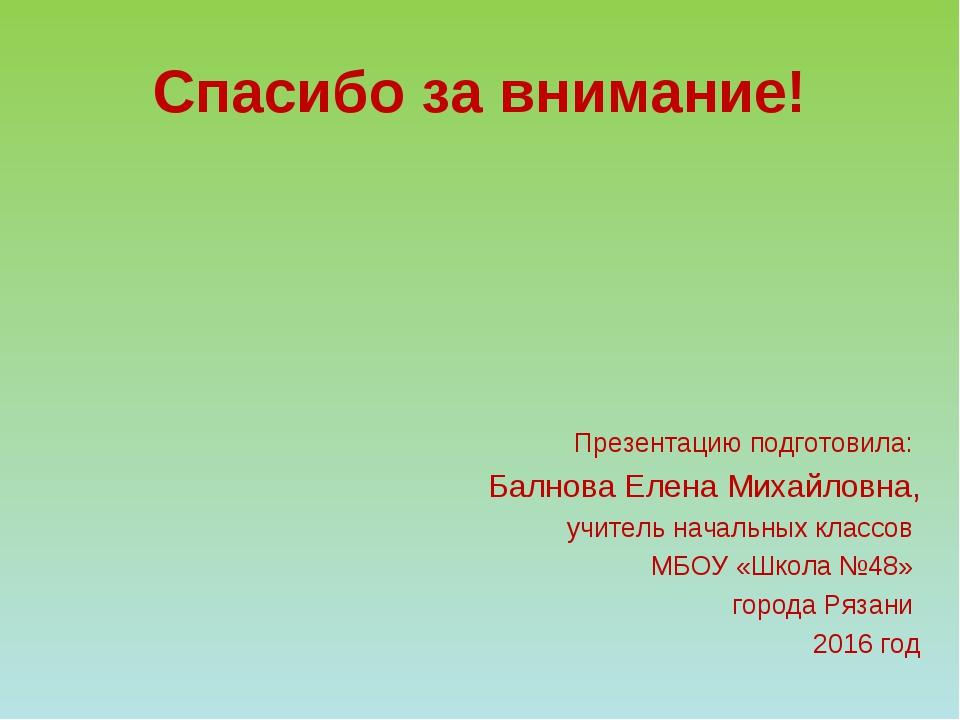 Спасибо за внимание! Презентацию подготовила: Балнова Елена Михайловна, учите...