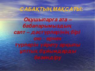 САБАҚТЫҢ МАҚСАТЫ: Оқушыларға ата – бабаларымыздың салт – дәстүрлерінің бірі о