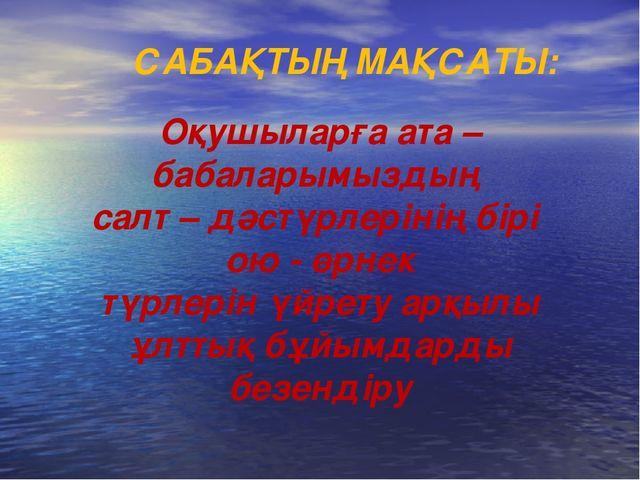 САБАҚТЫҢ МАҚСАТЫ: Оқушыларға ата – бабаларымыздың салт – дәстүрлерінің бірі о...