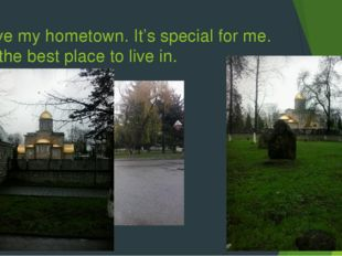 I love my hometown. It's special for me. It's the best place to live in.