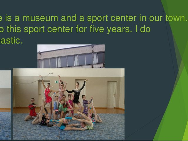 There is a museum and a sport center in our town. I go to this sport center f...