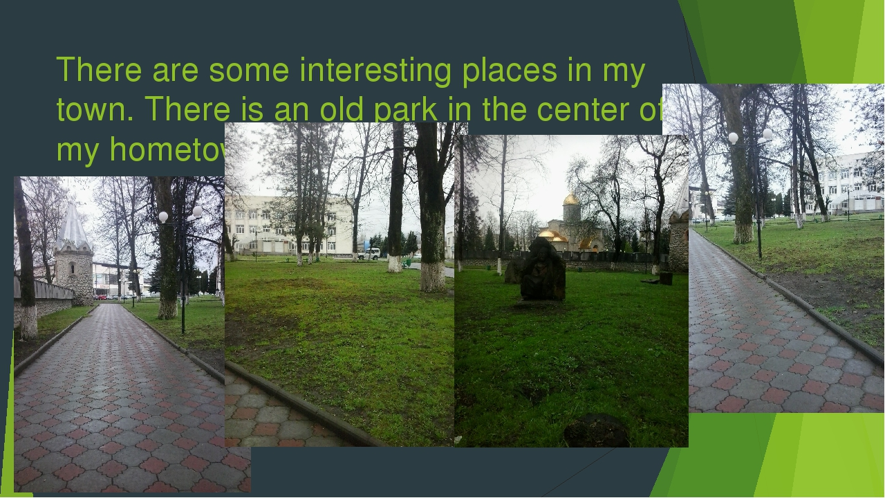 There are some interesting places in my town. There is an old park in the cen...