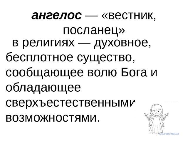 ангелос— «вестник, посланец» в религиях— духовное, бесплотное существо, соо...