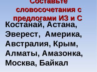 Составьте словосочетания с предлогами ИЗ и С Костанай, Астана, Эверест, Амери