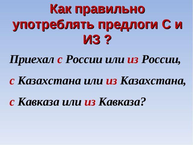 Как правильно употреблять предлоги С и ИЗ ? Приехал с России или из России, с...
