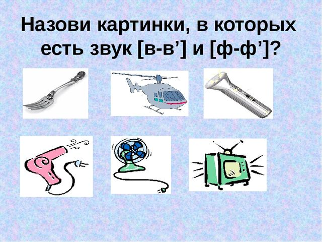 Назови картинки, в которых есть звук [в-в'] и [ф-ф']?