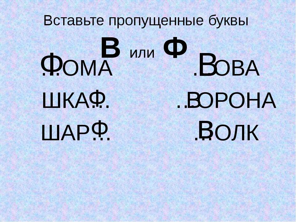 Вставьте пропущенные буквы В или Ф …ОМА ШКА… ШАР… …ОВА …ОРОНА …ОЛК Ф Ф Ф В В в