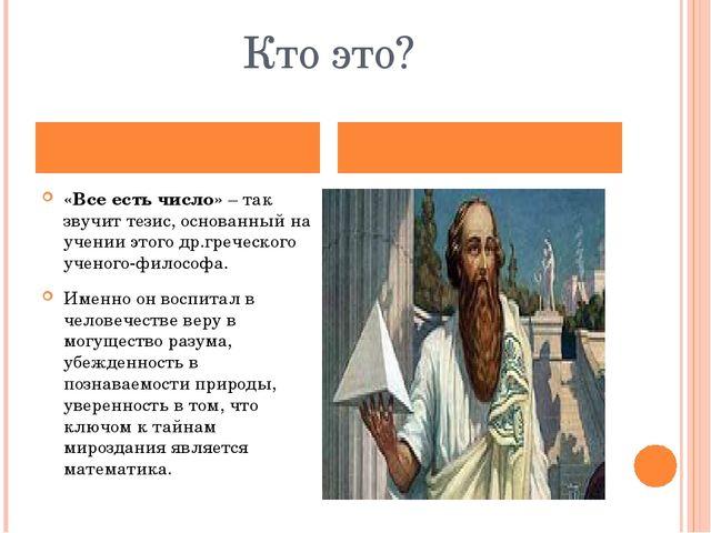 Кто это? «Все есть число» – так звучит тезис, основанный на учении этого др.г...