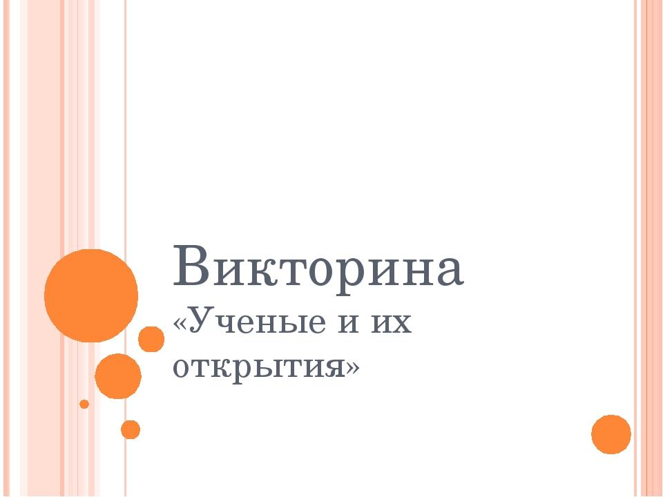 Викторина «Ученые и их открытия»