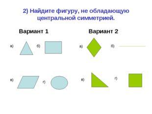 2) Найдите фигуру, не обладающую центральной симметрией. Вариант 1 Вариант 2