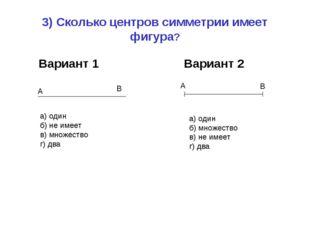 3) Сколько центров симметрии имеет фигура? Вариант 1 Вариант 2 а) один б) не