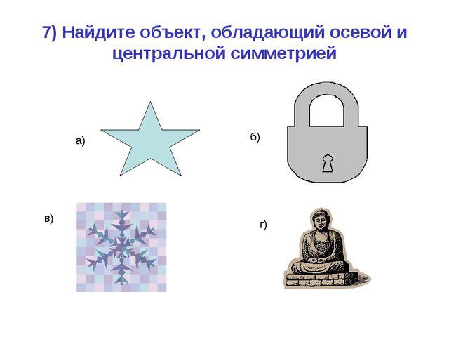 7) Найдите объект, обладающий осевой и центральной симметрией а) б) в) г)