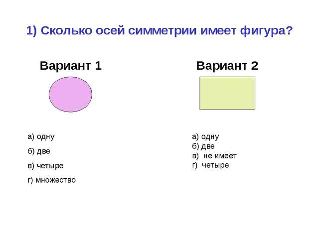 1) Сколько осей симметрии имеет фигура? Вариант 1 Вариант 2 а) одну б) две в)...