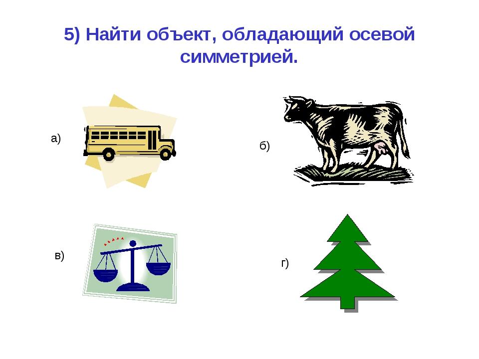 5) Найти объект, обладающий осевой симметрией. а) б) в) г)