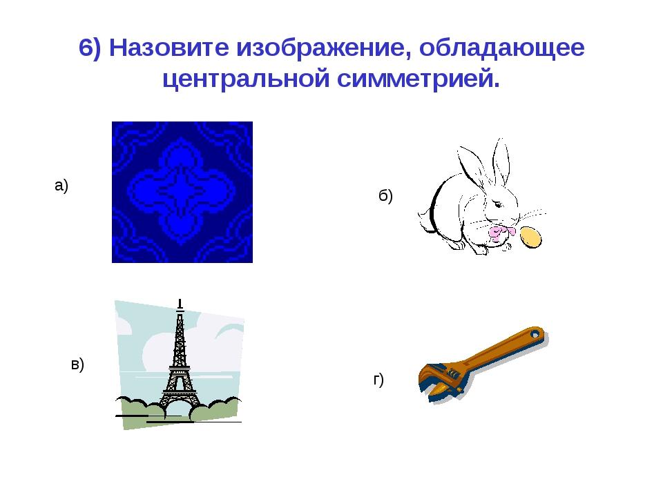 6) Назовите изображение, обладающее центральной симметрией. а) б) в) г)