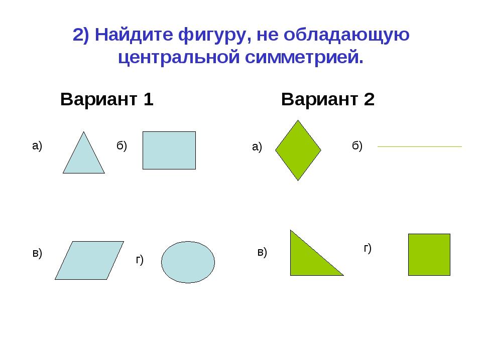 2) Найдите фигуру, не обладающую центральной симметрией. Вариант 1 Вариант 2...