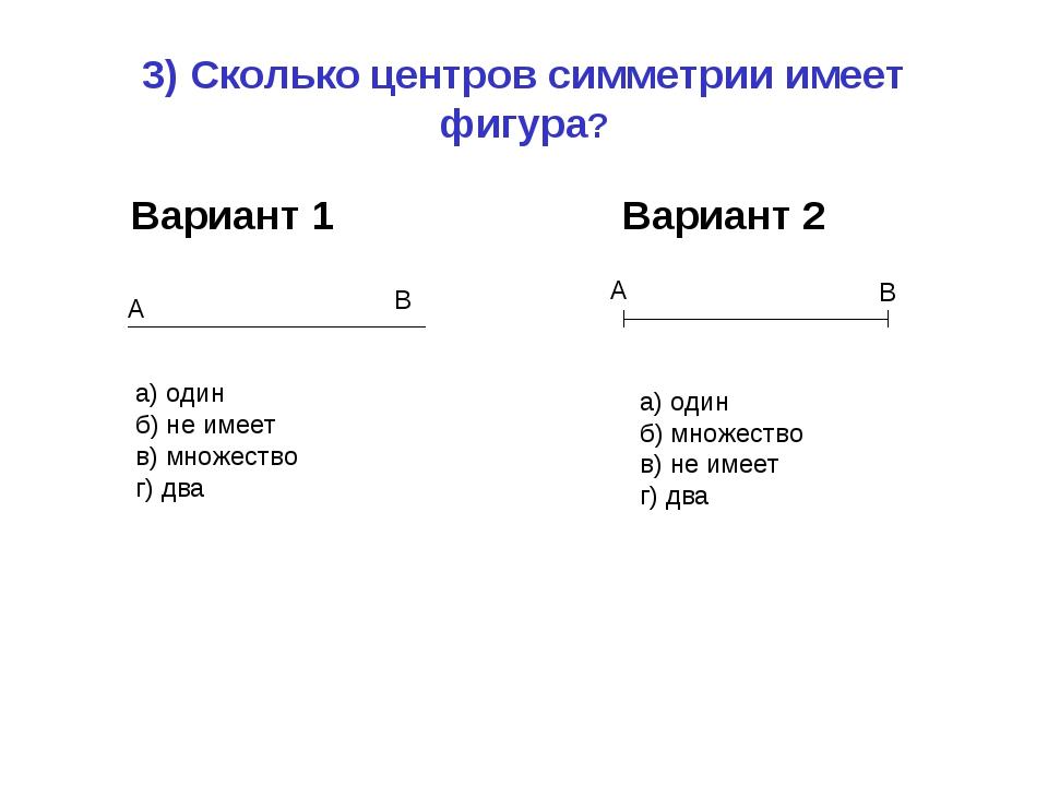 3) Сколько центров симметрии имеет фигура? Вариант 1 Вариант 2 а) один б) не...