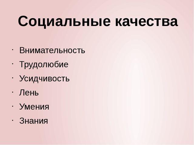 Социальные качества Внимательность Трудолюбие Усидчивость Лень Умения Знания...