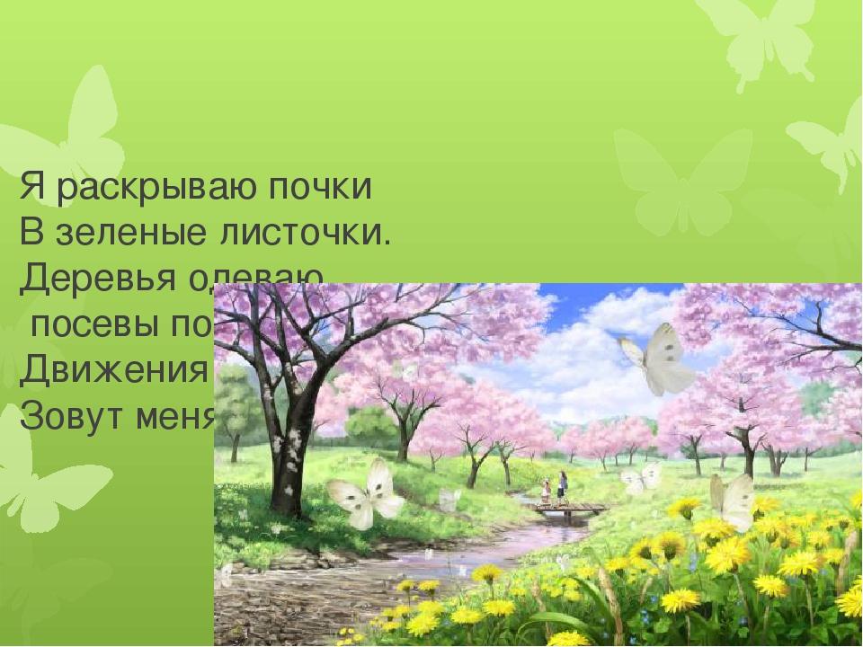 Я раскрываю почки В зеленые листочки. Деревья одеваю, посевы поливаю. Движен...