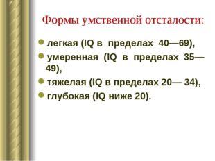 Формы умственной отсталости: легкая (IQ в пределах 40—69), умеренная (IQ