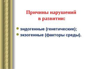 Причины нарушений в развитии: эндогенные (генетические); экзогенные (факторы