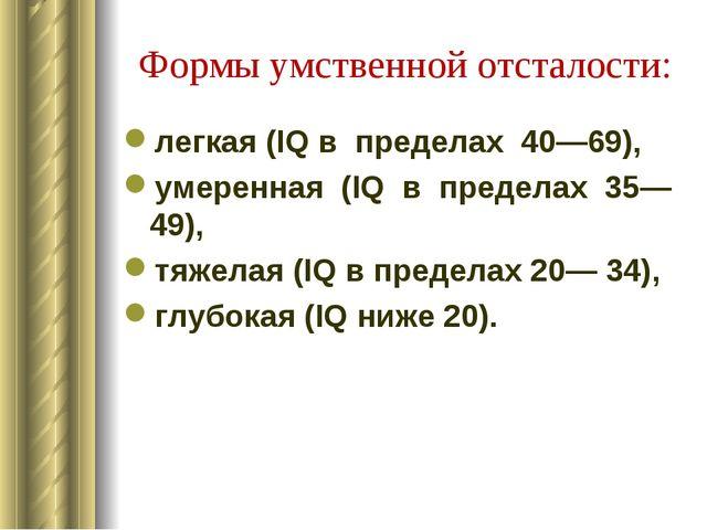Формы умственной отсталости: легкая (IQ в пределах 40—69), умеренная (IQ...