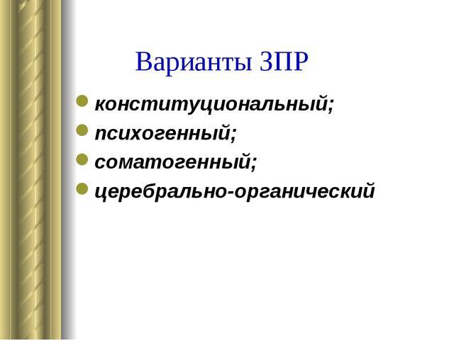 Варианты ЗПР конституциональный; психогенный; соматогенный; церебрально-орган...