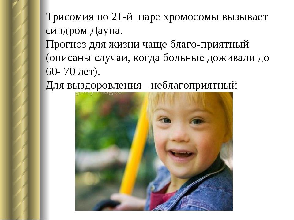 Трисомия по 21-й паре хромосомы вызывает синдром Дауна. Прогноз для жизни чащ...
