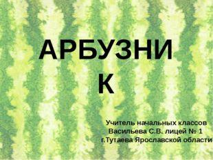 АРБУЗНИК Учитель начальных классов Васильева С.В. лицей № 1 г.Тутаева Ярослав