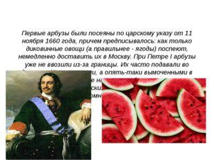 Первые арбузы были посеяны по царскому указу от 11 ноября 1660 года, причем